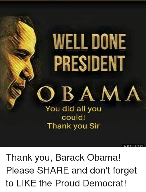 Obama, Thank You, and Barack Obama: WELL DONE  PRESIDENT  OBAMA  You did all you  could  Thank you Sir Thank you, Barack Obama! Please SHARE and don't forget to LIKE the Proud Democrat!