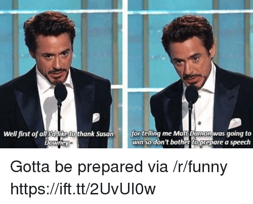 Funny, Via, and All: Well first of all dlike to thank Susan  for telling me Matts Damon was going to  win so don't bothertoprepare a speech  Downey Gotta be prepared via /r/funny https://ift.tt/2UvUI0w
