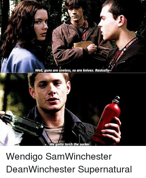 Guns, Memes, and Supernatural: Well, guns are useless, so are knives. Basically  We gotta torch the sucker. Wendigo SamWinchester DeanWinchester Supernatural