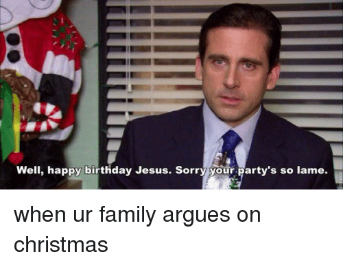 Funny Jesus Birthday Meme : Well happy birthday jesus sorry your party s so lame when ur