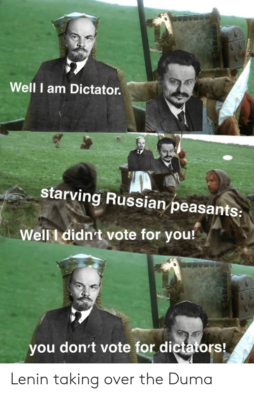 History, Russian, and Lenin: Well I am Dictator.  starving Russian peasants:  Well I didn't vote for you!  you don't vote for dictators! Lenin taking over the Duma