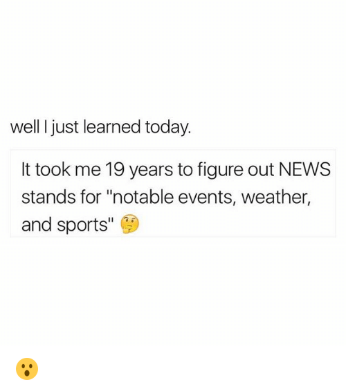 "Funny, News, and Sports: well I just learned today.  It took me 19 years to figure out NEWS  stands for ""notable events, weather,  and sports 😮"