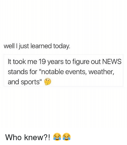 "Memes, News, and Sports: well I just learned today.  It took me 19 years to figure out NEWS  stands for ""notable events, weather,  and sports Who knew?! 😂😂"