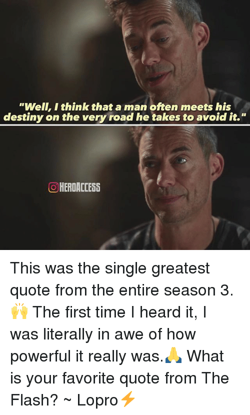 "Destiny, Memes, and The Flash: ""Well, I think that a man often meets his  destiny on the very road he takes to avoid it.""  O HERDACCESS This was the single greatest quote from the entire season 3.🙌 The first time I heard it, I was literally in awe of how powerful it really was.🙏 What is your favorite quote from The Flash? ~ Lopro⚡️"