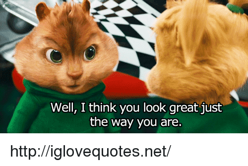 Http, Net, and Think: Well, I think you look great just  the way you are. http://iglovequotes.net/