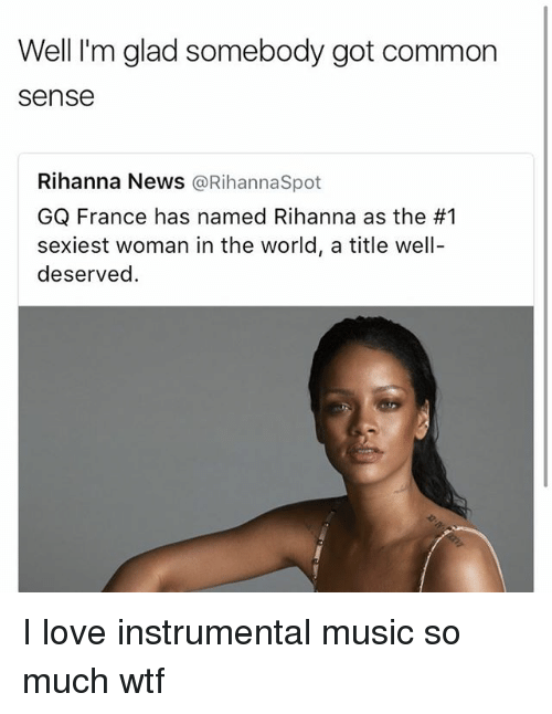 Love, Memes, and Music: Well I'm glad somebody got common  Sense  Rihanna News  @Rihanna Spot  GQ France has named Rihanna as the #1  sexiest woman in the world, a title well-  deserved. I love instrumental music so much wtf