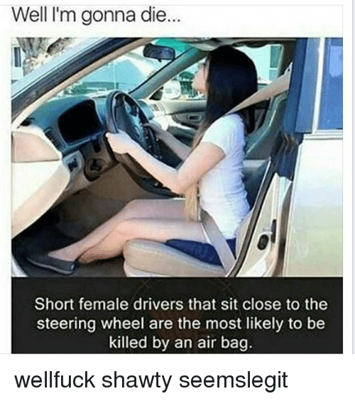Memes, Shawty, and 🤖: Well I'm gonna die  Short female drivers that sit close to the  steering wheel are the most likely to be  killed by an air bag. wellfuck shawty seemslegit