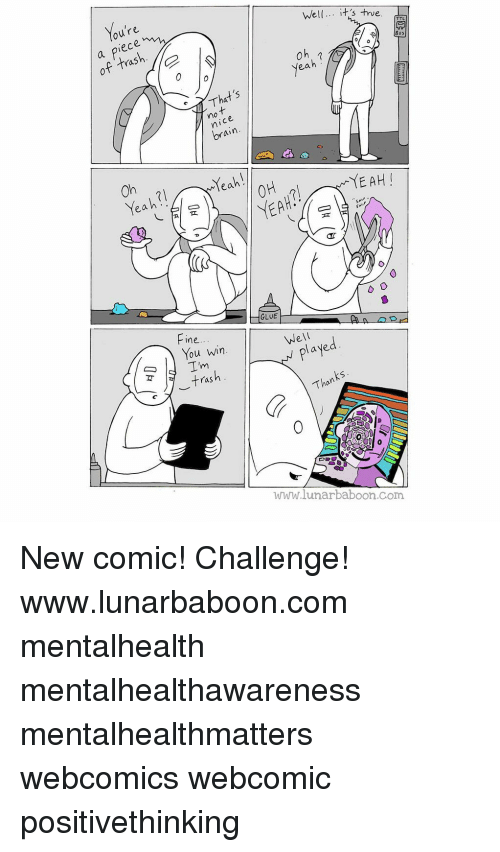 Memes, True, and Yeah: Well. it s true  0  ras  ea  mo  YEAH  GLUE  ine  Well  2  You win  ras  Than  www.lunarbaboon.com New comic! Challenge! www.lunarbaboon.com mentalhealth mentalhealthawareness mentalhealthmatters webcomics webcomic positivethinking