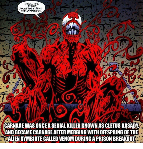 Memes, Prison, and Alien: WELL IT'S  ABOUT  TIME THEY SENT  THE DINNER IN  CARNAGE WAS ONCE A SERIAL KILLER KNOWN AS CLETUS KASADY  AND BECAME CARNAGE AFTER MERGING WITH OFFSPRING OF THE  ALIEN SYMBIOTE CALLED VENOM DURING A PRISON BREAKOUT