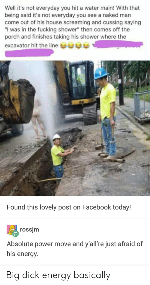 """Big Dick, Energy, and Facebook: Well it's not everyday you hit a water main! With that  being said it's not everyday you see a naked marn  come out of his house screaming and cussing saying  """"I was in the fucking shower"""" then comes off the  porch and finishes taking his shower where the  excavator hit the line  Found this lovely post on Facebook today!  rossjm  Absolute power move and y'all're just afraid of  his energy. Big dick energy basically"""