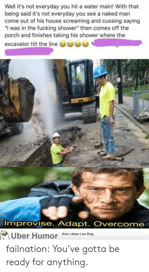 """Fucking, Shower, and Tumblr: Well it's not everyday you hit a water main! With that  being said it's not everyday you see a naked man  come out of his house screaming and cussing saying  """"I was in the fucking shower"""" then comes off the  porch and finishes taking his shower where the  excavator hit the line  Improvise. Adapt. Overcome  Uber Humor  Bob Loblaw Law Blog failnation:  You've gotta be ready for anything."""