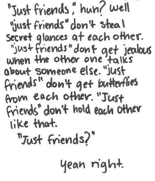 "Friends, Huh, and Jealous: well  Just friends ,"" huh?  just friends"" don't stea'l  Secret glances at each other.  jus+ friends""dont get jealous  when the other one talks  about someone else. Just  riends dont get butterfies  from each other. ""Just  riends"" don't hold eoch othev  ike that.  Just friends?  yean right."