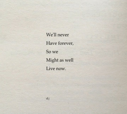 Forever, Live, and Never: We'll never  Have forever,  So we  Might as well  Live now  d.j