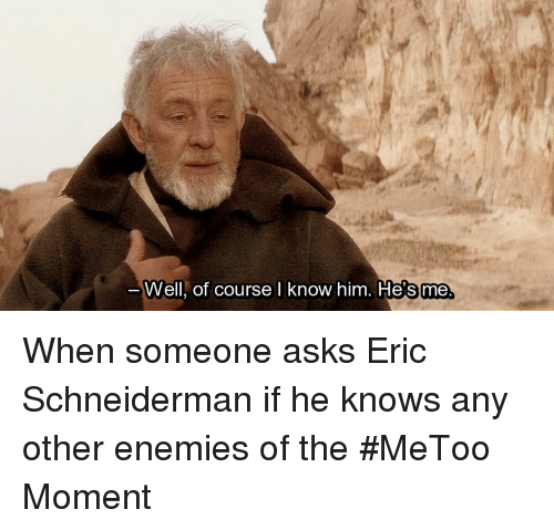 Enemies, Asks, and Him: Well, of course l know him. Hesme When someone asks Eric Schneiderman if he knows any other enemies of the #MeToo Moment