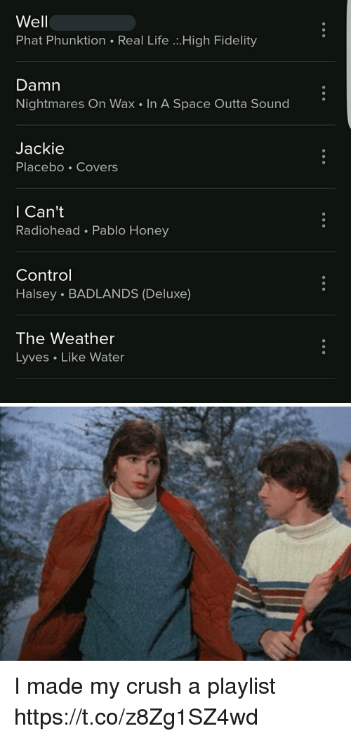 Crush, Life, and Control: Well  Phat Phunktion Real Life .High Fidelity  Damn  Nightmares On Wax In A Space Outta Sound  Jackie  Placebo Covers  l Can't  Radiohead Pablo Honey  Control  Halsey . BADLANDS (Deluxe)  The Weather  Lyves Like Water I made my crush a playlist https://t.co/z8Zg1SZ4wd