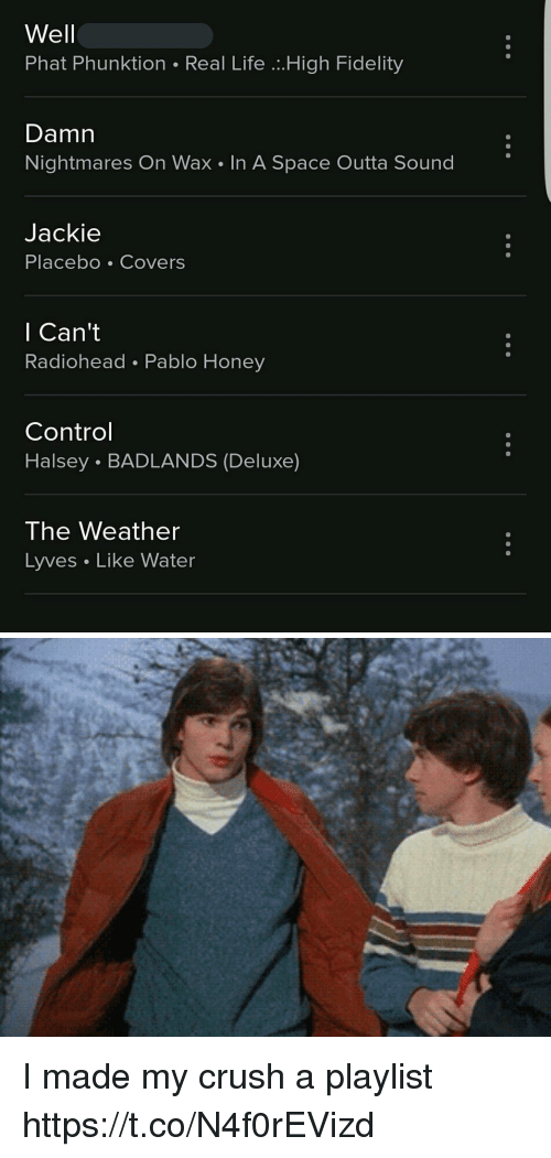 Crush, Life, and Control: Well  Phat Phunktion Real Life .High Fidelity  Damn  Nightmares On Wax In A Space Outta Sound  Jackie  Placebo Covers  l Can't  Radiohead Pablo Honey  Control  Halsey . BADLANDS (Deluxe)  The Weather  Lyves Like Water I made my crush a playlist https://t.co/N4f0rEVizd