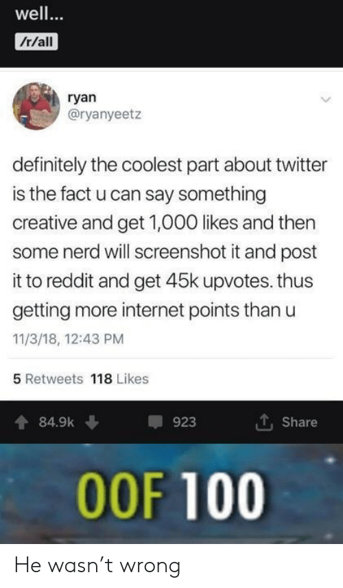 Anaconda, Definitely, and Internet: well  /r/all  ryan  @ryanyeetz  definitely the coolest part about twitter  is the fact u can say something  creative and get 1,000 likes and then  some nerd will screenshot it and post  it to reddit and get 45k upvotes. thus  getting more internet points than u  11/3/18, 12:43 PM  5 Retweets 118 Likes  484.9k  923  Share  00F 100 He wasn't wrong
