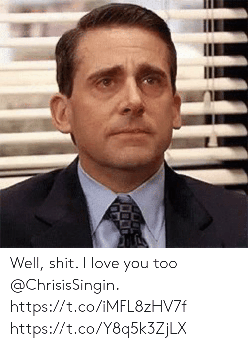 Love, Memes, and Shit: Well, shit.  I love you too @ChrisisSingin. https://t.co/iMFL8zHV7f https://t.co/Y8q5k3ZjLX