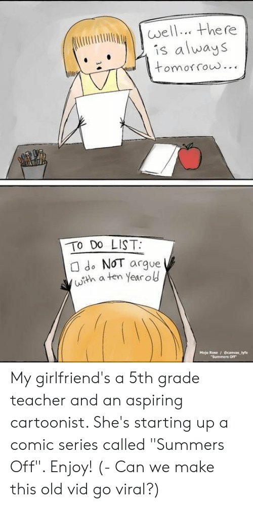 """Arguing, Teacher, and Rose: well there  is always  tomorow...  TO Do LIST:  do N0T argue  (senaten year old  Hojo Rose / Ocanvas lyfe My girlfriend's a 5th grade teacher and an aspiring cartoonist. She's starting up a comic series called """"Summers Off"""". Enjoy! (- Can we make this old vid go viral?)"""