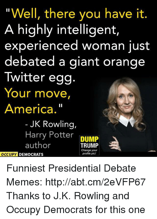 America, Harry Potter, and Meme: Well, there you have it.  A highly intelligent,  experienced woman just  debated a giant orange  Twitter egg  Your move,  America.  JK Rowling,  Harry Potter  DUMP  author  TRUMP  Change your  Profile pic!  OCCUPY DEMOCRATS Funniest Presidential Debate Memes: http://abt.cm/2eVFP67  Thanks to J.K. Rowling and Occupy Democrats for this one