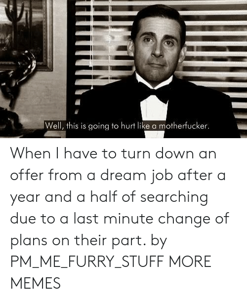 A Dream, Dank, and Memes: Well, this is going to hurt like a motherfucker When I have to turn down an offer from a dream job after a year and a half of searching due to a last minute change of plans on their part. by PM_ME_FURRY_STUFF MORE MEMES