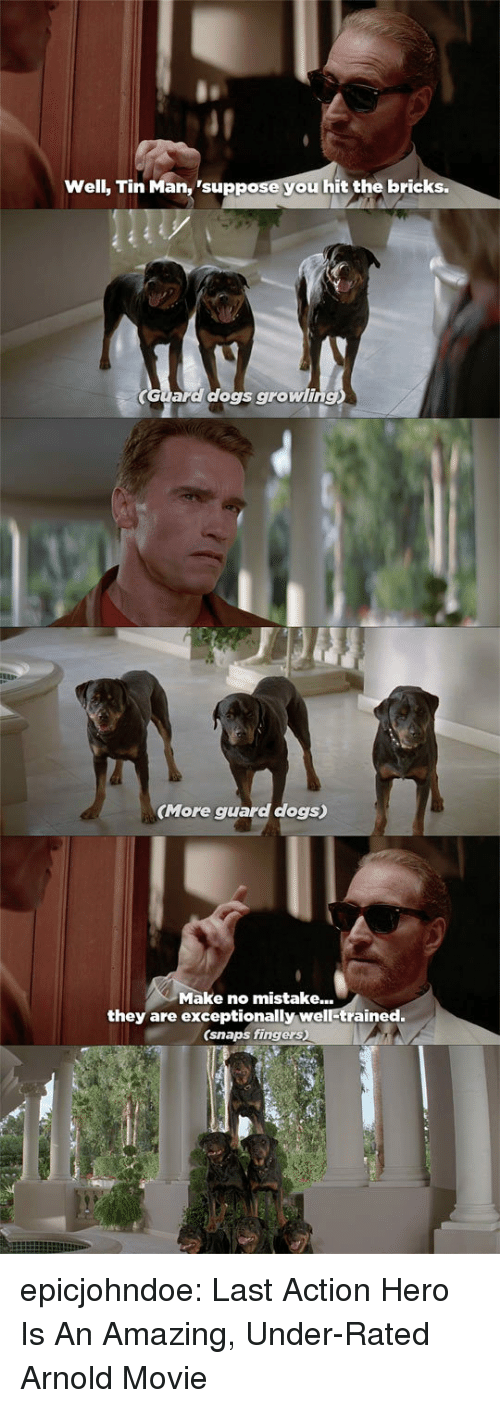Dogs, Tumblr, and Blog: Well, Tin Man, 'suppose you hit the bricks.  Guara dogs growling  (More guard dogs)  Make no mistake...  they are exceptionally well-trained.  (snaps fingers) epicjohndoe:  Last Action Hero Is An Amazing, Under-Rated Arnold Movie