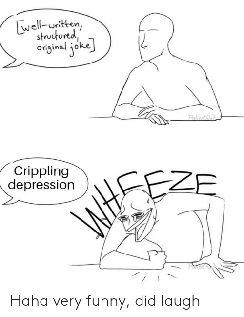 Funny, Depression, and Funny and Sad: well-uitten,  structured  original joke  PakicatAlai  Crippling  depression  ZE  AM Haha very funny, did laugh