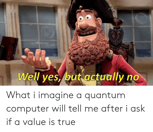 True, Computer, and Programmer Humor: Well ves, but actuallvno What i imagine a quantum computer will tell me after i ask if a value is true