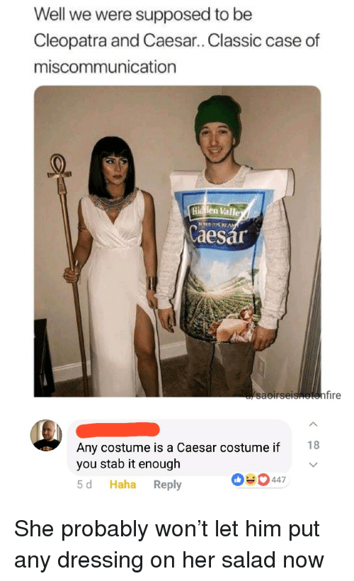 Haha, Her, and Cleopatra: Well we were supposed to be  Cleopatra and Caesar.. Classic case of  miscommunication  Hi len Valle  aesar  saoirse  18  Any costume is a Caesar costume if  you stab it enough  5 d Haha Reply  090 447 She probably won't let him put any dressing on her salad now