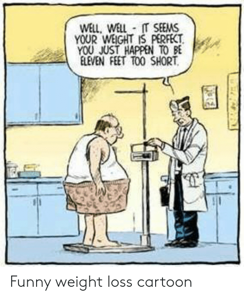 Well Well It Seems Your Weight Is Perfect You Just Happen To Be Eleven Feet Too Short Funny Weight Loss Cartoon Funny Meme On Me Me