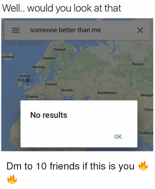 Friends, Memes, and China: Well.. would you look at that  Someone better than me  Finland  Iceland  Sweden  Russia  Norway  United  King  Poland  Ukraine  Kazakhstan  France  Mongo  China  No results  Thailand  OK Dm to 10 friends if this is you 🔥🔥