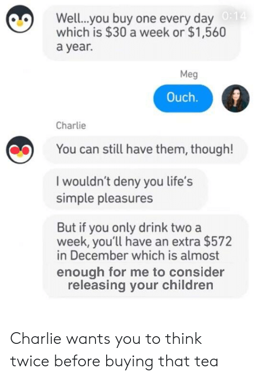 Charlie, Children, and Dank Memes: Well..you buy one every day  which is $30 a week or $1,560  a year.  Meg  Ouch.  Charlie  You can still have them, though!  I wouldn't deny you life's  simple pleasures  But if you only drink two a  week, you'll have an extra $572  in December which is almost  enough for me to consider  releasing your children Charlie wants you to think twice before buying that tea
