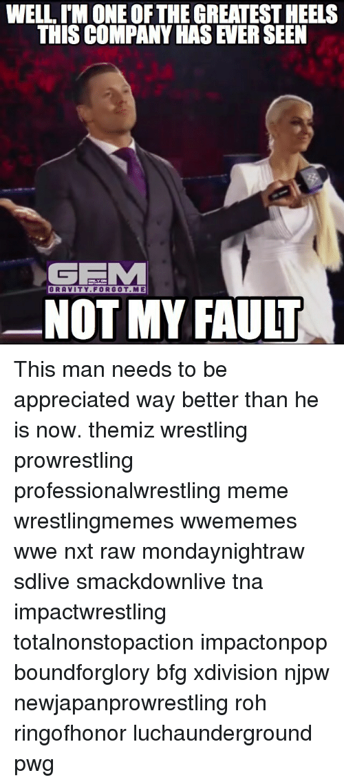 Meme, Memes, and Wrestling: WELLIMONEOF THE GREATESTHEELS  GE  GRAVITY FORGOT ME  NOT MY FAULT This man needs to be appreciated way better than he is now. themiz wrestling prowrestling professionalwrestling meme wrestlingmemes wwememes wwe nxt raw mondaynightraw sdlive smackdownlive tna impactwrestling totalnonstopaction impactonpop boundforglory bfg xdivision njpw newjapanprowrestling roh ringofhonor luchaunderground pwg