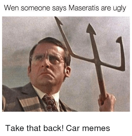 Cars, Memes, and Ugly: Wen someone says Maseratis are ugly Take that back! Car memes