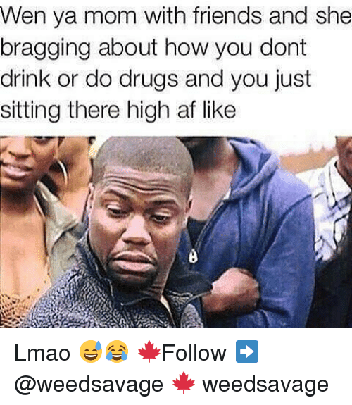 Memes, High AF, and 🤖: Wen ya mom with friends and she  bragging about how you dont  drink or do drugs and you just  sitting there high af like Lmao 😅😂 🍁Follow ➡ @weedsavage 🍁 weedsavage