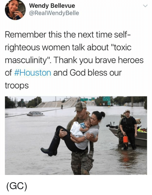 "God, Memes, and Thank You: Wendy Bellevue  @RealWendyBelle  Remember this the next time self-  righteous women talk about ""toxic  masculinity"". Thank you brave heroes  of #Houston and God bless our  troops (GC)"