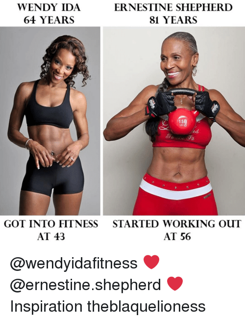 Memes, Working Out, and Inspiration: WENDY IDA  64 YEARS  ERNESTINE SHEPHERD  81 YEARS  15  ed  GOT INTO FITNESS  AT 43  STARTED WORKING OUT  AT 56 @wendyidafitness ❤ @ernestine.shepherd ❤ Inspiration theblaquelioness