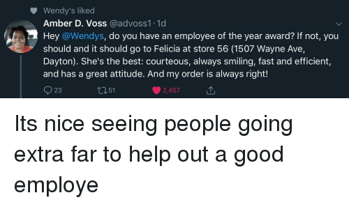 Wendys, Best, and Good: Wendy's liked  Amber D. Voss @advoss1.1d  Hey @Wendys, do you have an employee of the year award? If not, you  should and it should go to Felicia at store 56 (1507 Wayne Ave,  Dayton). She's the best: courteous, always smiling, fast and efficient,  and has a great attitude. And my order is always right!  23  t351  2,457 Its nice seeing people going extra far to help out a good employe
