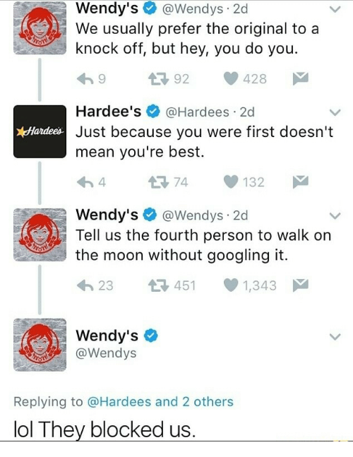 Lol, Wendys, and Best: Wendy's@Wendys 2d  We usually prefer the original to a  knock off, but hey, you do you.  992 428  Hardee's@Hardees 2d  Just because you were first doesn't  mean you're best.  Hardees  4 74 132  Wendy's@Wendys 2d  Tell us the fourth person to walk on  the moon without googling it.  23 45 1,343  Wendy's  @Wendys  Replying to @Hardees and 2 others  lol They blocked u:s