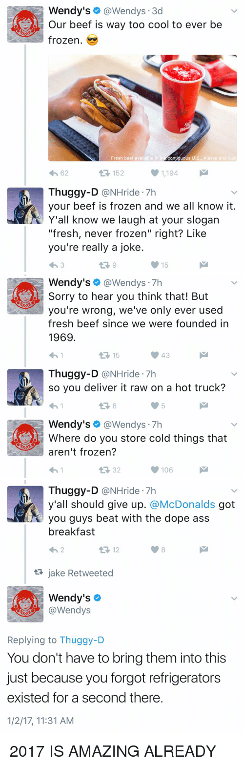 "Beef, Beef, and Dope: Wendy's  @Wendys 3d  Our beef is way too cool to ever be  frozen.  Fresh beef available in t  contiguous U.S., Alaska and Can  1,194  4h 62  Thuggy-D  @NHride 7h  your beef is frozen and we all know it  Y'all know we laugh at your slogan  ""fresh, never frozen"" right? Like  you're really a joke  15   Wendy's  @Wendys  Sorry to hear you think that! But  you're wrong, we've only ever used  fresh beef since we were founded in  1969  15  Thuggy-D  @NHride 7h  so you deliver it raw on a hot truck?  Wendy's  @Wendys  7h  Where do you store cold things that  aren't frozen?  106   Thuggy-D  @NHride 7h  y'all should give up. @McDonalds got  beat with the dope ass  breakfast  12  jake Retweeted  AA Wendy's  @Wendys  Replying to Thuggy-D  You don't have to bring them into this  just because you forgot refrigerators  existed for a second there  1/2/17, 11:31 AM 2017 IS AMAZING ALREADY"