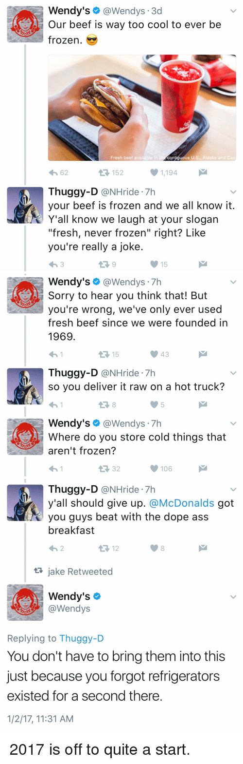 "Beef, Beef, and Dope: Wendy's  @Wendys 3d  Our beef is way too cool to ever be  frozen.  Fresh beef available in t  contiguous U.S., Alaska and Can  1,194  4h 62  Thuggy-D  @NHride 7h  your beef is frozen and we all know it  Y'all know we laugh at your slogan  ""fresh, never frozen"" right? Like  you're really a joke  15   Wendy's  @Wendys  Sorry to hear you think that! But  you're wrong, we've only ever used  fresh beef since we were founded in  1969  15  Thuggy-D  @NHride 7h  so you deliver it raw on a hot truck?  Wendy's  @Wendys  7h  Where do you store cold things that  aren't frozen?  106   Thuggy-D  (a NHride 7h  y'all should give up  McDonalds  got  you guys beat with the dope ass  breakfast  12  ta jake Retweeted  Wendy's  @Wendys  Replying to Thuggy-D  You don't have to bring them into this  just because you forgot refrigerators  existed for a second there  1/2/17, 11:31 AM 2017 is off to quite a start."