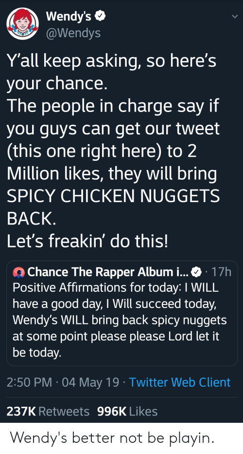 Blackpeopletwitter, Chance the Rapper, and Funny: Wendy's  @Wendys  Yall keep asking, so here's  your chance  The people in charge say if  vou quvs can get our tweet  (this one right here) to 2  Million likes, they will bring  SPICY CHICKEN NUGGETS  BACK  Let's freakin' do this!  Chance The Rapper Album i Ф 17h  Positive Affirmations for today: I WILL  have a good day, I Will succeed today,  Wendy's WILL bring back spicy nugget:s  at some point please please Lord let it  be todav  2:50 PM 04 May 19 Twitter Web Client  237K Retweets 996K Likes Wendy's better not be playin.