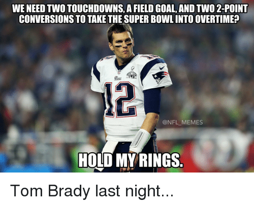 Football, Nfl, and Sports: WENEED TWOTOUCHDOWNS, A FIELD GOAL, AND TWO 2-POINT  CONVERSIONS TO TAKE THE SUPERBOWLINTOOVERTIMEP  LAX  @NFL MEMES  HOLD MY RINGS Tom Brady last night...