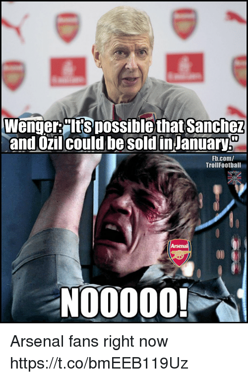 Arsenal, Memes, and fb.com: Wenger:Its possiblethat Sanchez  and Ozil could januar  be sold in  Fb.com/  TrollFootball  Arsenal  NO0000! Arsenal fans right now https://t.co/bmEEB119Uz