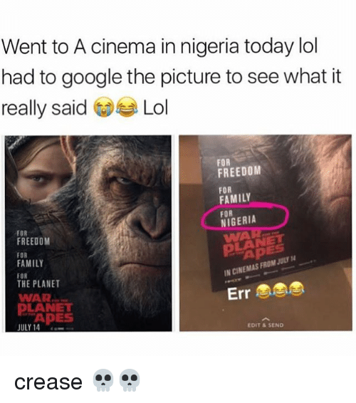 Family, Google, and Lol: Went to A cinema in nigeria today lol  had to google the picture to see what it  really said GjeLol  FOR  FREEDOM  FOR  FAMILY  FOR  VIGERIA  WAR  FOR  FREEDOM  FOR  FAMILY  FOR  THE PLANET  WAR  APES  N CINEMAS FROM JULY  Err  LANET  APES  -,-  JULY 14  EDIT & SEND crease 💀💀