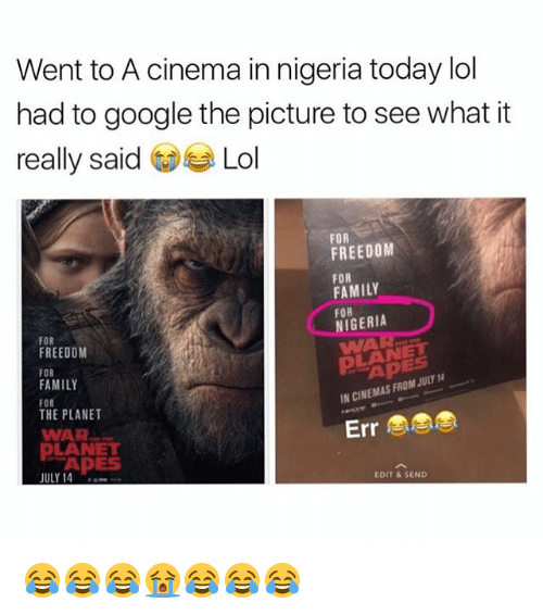Family, Google, and Lol: Went to A cinema in nigeria today lol  had to google the picture to see what it  really said Lol  FOR  FREEDOM  FOR  FAMILY  FOR  NIGERIA  FOR  FREEDOM  FOR  FAMILY  FOR  THE PLANET  WAR  LANET  APES  IN CINEMAS FROM JULY  WAR  DLANET  Err  APES  JULY 14  EDIT & SEND 😂😂😂😭😂😂😂