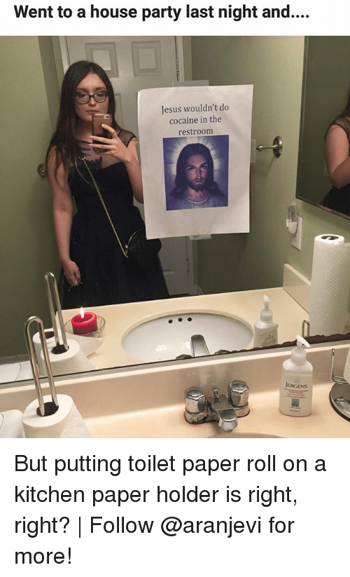 Jesus, Memes, and Party: Went to a house party last night and....  Jesus wouldn't do  cocaine in the  restroom  JERGENS But putting toilet paper roll on a kitchen paper holder is right, right? | Follow @aranjevi for more!