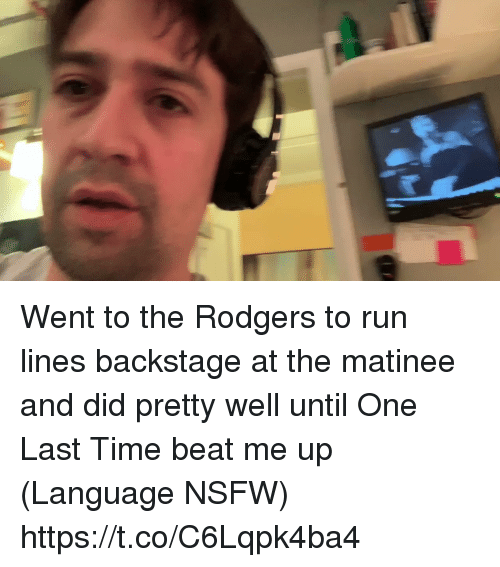 Memes, Nsfw, and Run: Went to the Rodgers to run lines backstage at the matinee and did pretty well until One Last Time beat me up (Language NSFW) https://t.co/C6Lqpk4ba4
