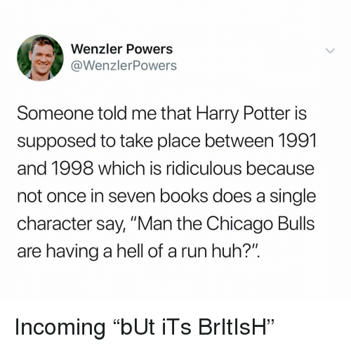 "Books, Chicago, and Chicago Bulls: Wenzler Powers  WenzlerPowers  Someone told me that Harry Potter is  supposed to take place between 1991  and 1998 which is ridiculous because  not once in seven books does a single  character say, ""Man the Chicago Bulls  are having a hell of a run huh?"" Incoming ""bUt iTs BrItIsH"""