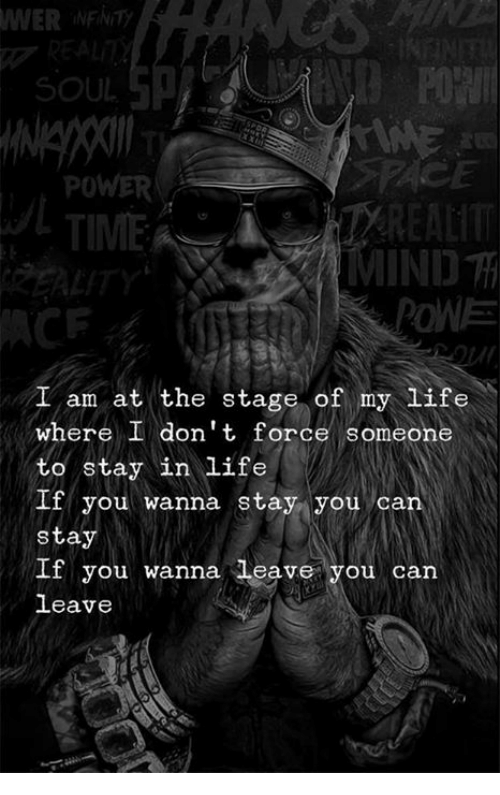 Life, Power, and Time: WER  INFNITy  SOUL  POWER  TIME  MIND  I am at the stage of my life  where I don't force someone  to stay in life  If you wanna stay you can  stay  If you wanna leave you can  leave